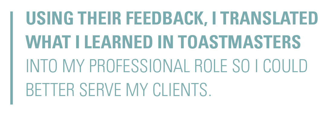 Using their feedback, I translated what I learned in Toastmasters into my professional role so I could better serve my clients.
