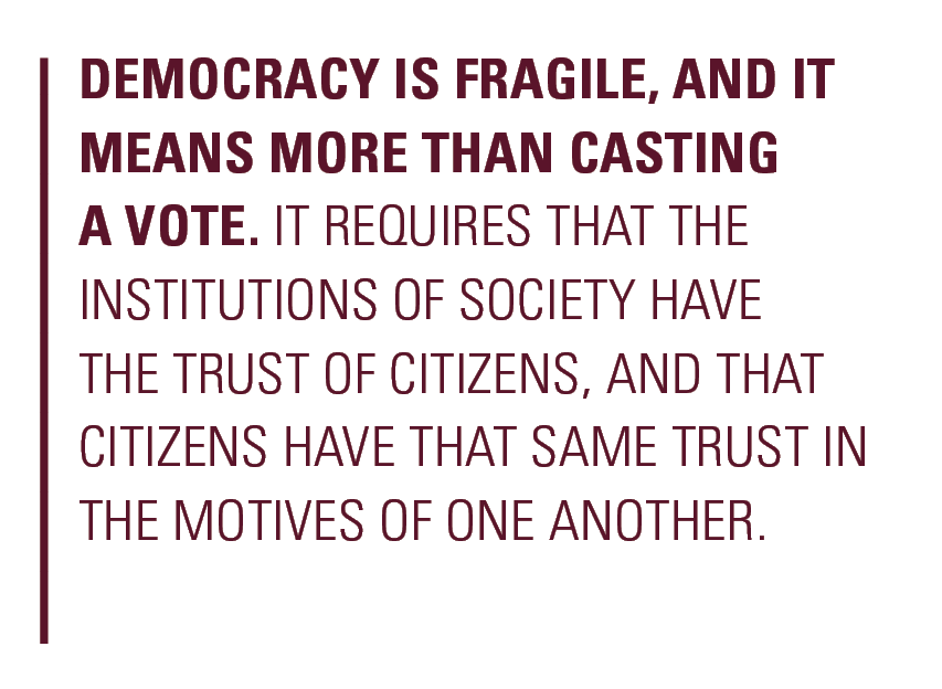 Democracy is fragile, and it means more than casting a vote. It requires that the institutions of society have the trust of citizens, and that citizens have that same trust in the motives of one another.