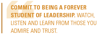 Commit to being a forever student of leadership. Watch, listen and learn from those you admire and trust.