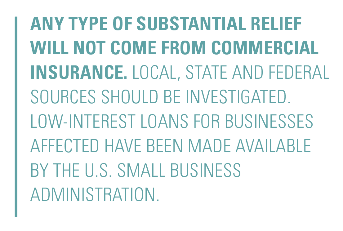 Any type of substantial relief will not come from commercial insurance. Local, state and federal sources should be investigated. Low-interest loans for businesses affected have been made available by the U.S. Small Business Administration.